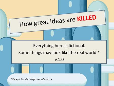 How great ideas are KILLED Everything here is fictional. Some things may look like the real world.* v.1.0 *Except for Mario sprites, of course.