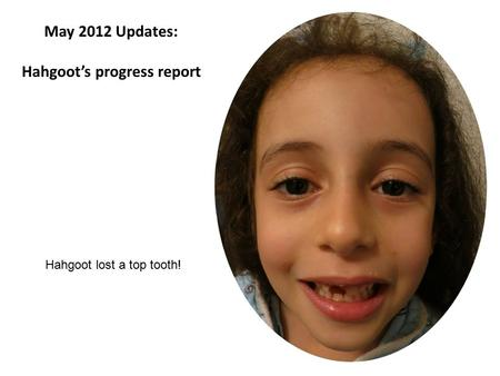 May 2012 Updates: Hahgoot's progress report Hahgoot lost a top tooth!