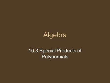 Algebra 10.3 Special Products of Polynomials. Multiply. We can find a shortcut. (x + y) (x – y) x² - xy + - y2y2 = x² - y 2 Shortcut: Square the first.