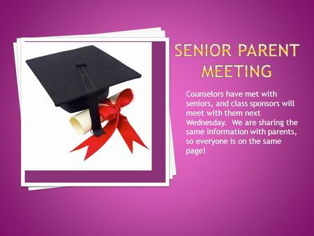 Counselors have met with seniors, and class sponsors will meet with them next Wednesday. We are sharing the same information with parents, so everyone.