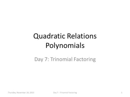 Quadratic Relations Polynomials Day 7: Trinomial Factoring Thursday, November 26, 20151Day 7 - Trinomial Factoring.