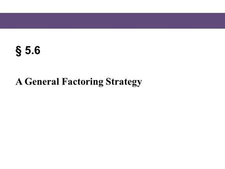 § 5.6 A General Factoring Strategy. Blitzer, Intermediate Algebra, 5e – Slide #2 Section 5.6 A Strategy for Factoring Polynomials, page 363 1.If there.