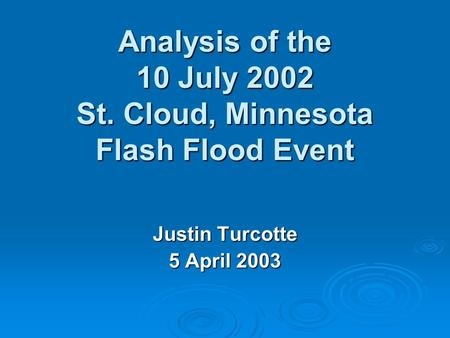 Analysis of the 10 July 2002 St. Cloud, Minnesota Flash Flood Event Justin Turcotte 5 April 2003.