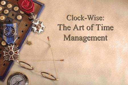 Clock-Wise: The Art of Time Management. What is Time Management? Time Management is about controlling use of Your most under - valued resource - Time.