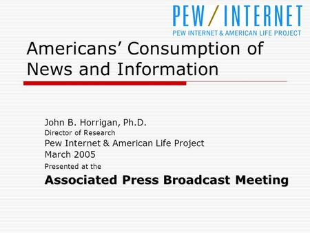 Americans' Consumption of News and Information John B. Horrigan, Ph.D. Director of Research Pew Internet & American Life Project March 2005 Presented at.