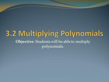 Objective: Students will be able to multiply polynomials.