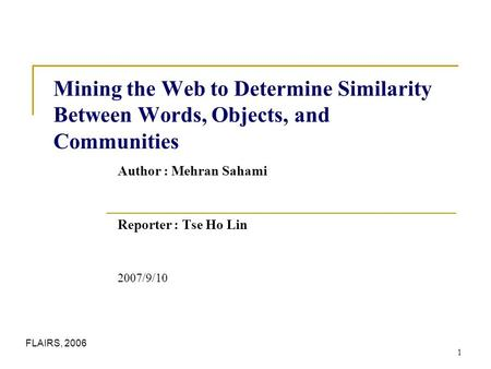 1 Mining the Web to Determine Similarity Between Words, Objects, and Communities Author : Mehran Sahami Reporter : Tse Ho Lin 2007/9/10 FLAIRS, 2006.