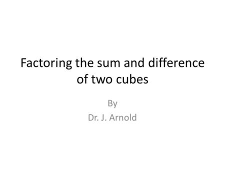 Factoring the sum and difference of two cubes By Dr. J. Arnold.