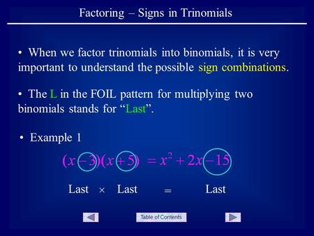Table of Contents Factoring – Signs in Trinomials When we factor trinomials into binomials, it is very important to understand the possible sign combinations.