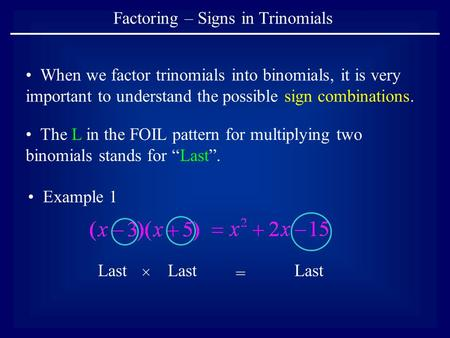 Factoring – Signs in Trinomials When we factor trinomials into binomials, it is very important to understand the possible sign combinations. The L in the.