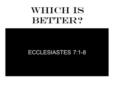 WHICH IS BETTER? ECCLESIASTES 7:1-8. WHICH IS BETTER? 1 A good name is better than precious ointment, And the day of death than the day of one's birth;