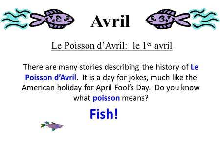 Avril Le Poisson d'Avril: le 1 er avril There are many stories describing the history of Le Poisson d'Avril. It is a day for jokes, much like the American.