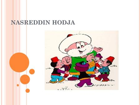 NASREDDIN HODJA. WHO IS NASREDDIN HODJA? He was born in the village of Hortu in Sivrihisar in 1208 and died in Akşehir in 1284. His tomb is in Akşehir.