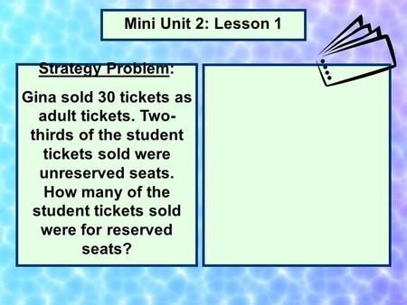 Strategy Problem: Gina sold 30 tickets as adult tickets. Two- thirds of the student tickets sold were unreserved seats. How many of the student tickets.