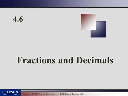 Copyright © 2011 Pearson Education, Inc. Publishing as Prentice Hall. 4.6 Fractions and Decimals.