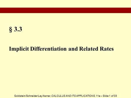 Goldstein/Schneider/Lay/Asmar, CALCULUS AND ITS APPLICATIONS, 11e – Slide 1 of 33 § 3.3 Implicit Differentiation and Related Rates.