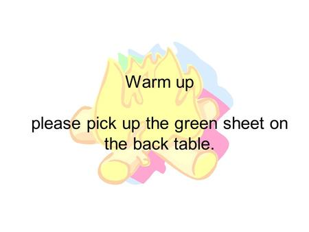 Warm up please pick up the green sheet on the back table.