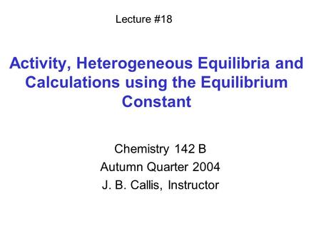 Activity, Heterogeneous Equilibria and Calculations using the Equilibrium Constant Chemistry 142 B Autumn Quarter 2004 J. B. Callis, Instructor Lecture.