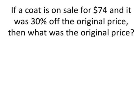 If a coat is on sale for $74 and it was 30% off the original price, then what was the original price?
