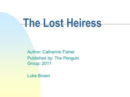 The Lost Heiress Author: Catherine Fisher Published by: The Penguin Group; 2011 Luke Brown.