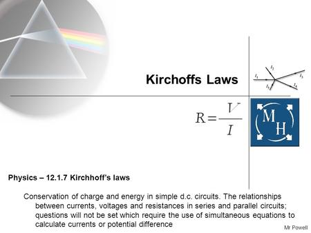 Mr Powell Kirchoffs Laws Physics – 12.1.7 Kirchhoff's laws Conservation of charge and energy in simple d.c. circuits. The relationships between currents,