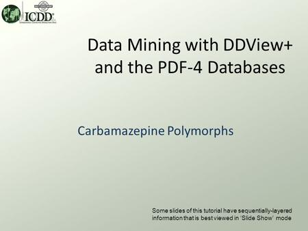 Data Mining with DDView+ and the PDF-4 Databases Carbamazepine Polymorphs Some slides of this tutorial have sequentially-layered information that is best.