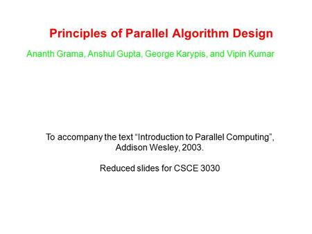 "Principles of Parallel Algorithm Design Ananth Grama, Anshul Gupta, George Karypis, and Vipin Kumar To accompany the text ""Introduction to Parallel Computing"","