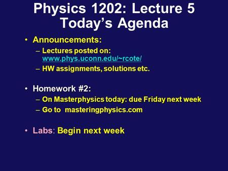 Physics 1202: Lecture 5 Today's Agenda Announcements: –Lectures posted on: www.phys.uconn.edu/~rcote/ www.phys.uconn.edu/~rcote/ –HW assignments, solutions.