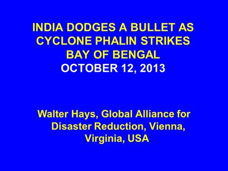 INDIA DODGES A BULLET AS CYCLONE PHALIN STRIKES BAY OF BENGAL OCTOBER 12, 2013 Walter Hays, Global Alliance for Disaster Reduction, Vienna, Virginia, USA.