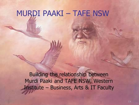 MURDI PAAKI – TAFE NSW Building the relationship between Murdi Paaki and TAFE NSW, Western Institute – Business, Arts & IT Faculty.