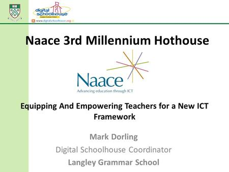 Equipping And Empowering Teachers for a New ICT Framework Mark Dorling Digital Schoolhouse Coordinator Langley Grammar School Naace 3rd Millennium Hothouse.