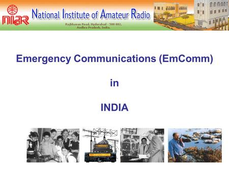 Emergency Communications (EmComm) in INDIA  when ever `normal' communications fails, HAM volunteers provide EmComm service to community  Floods  Cyclones.