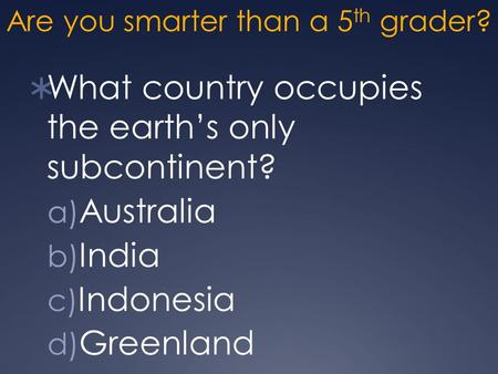 Are you smarter than a 5 th grader?  What country occupies the earth's only subcontinent? a) Australia b) India c) Indonesia d) Greenland.