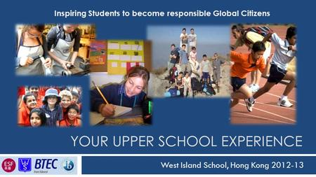 YOUR UPPER SCHOOL EXPERIENCE West Island School, Hong Kong 2012-13 Inspiring Students to become responsible Global Citizens.