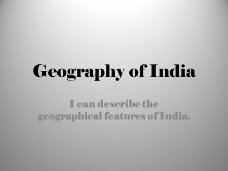 I can describe the geographical features of India.