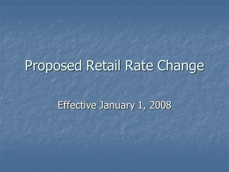 Proposed Retail Rate Change Effective January 1, 2008.