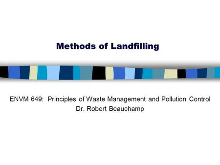 Methods of Landfilling ENVM 649: Principles of Waste Management and Pollution Control Dr. Robert Beauchamp.