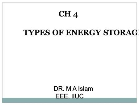 CH 4 TYPES OF ENERGY STORAGE DR. M A Islam EEE, IIUC.