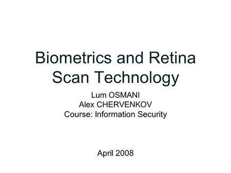 Biometrics and Retina Scan Technology Lum OSMANI Alex CHERVENKOV Course: Information Security April 2008.