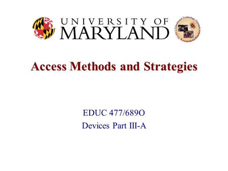 Access Methods and Strategies EDUC 477/689O Devices Part III-A.