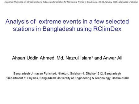 Analysis of extreme events in a few selected stations in Bangladesh using RClimDex Ahsan Uddin Ahmed, Md. Nazrul Islam 1 and Anwar Ali Bangladesh Unnayan.