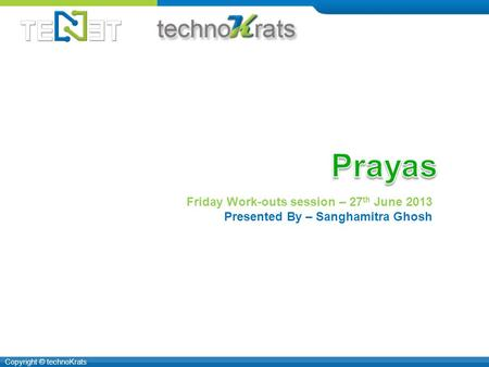 Copyright © technoKrats Friday Work-outs session – 27 th June 2013 Presented By – Sanghamitra Ghosh.