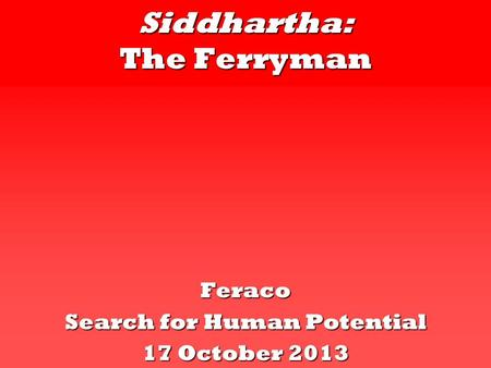 Siddhartha: The Ferryman Feraco Search for Human Potential 17 October 2013.