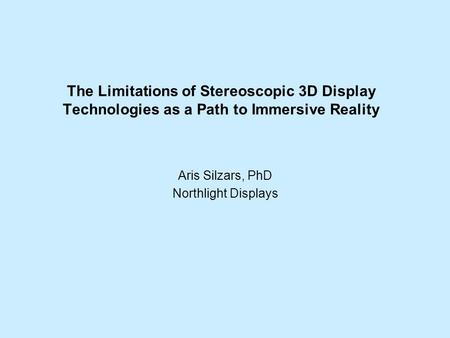The Limitations of Stereoscopic 3D Display Technologies as a Path to Immersive Reality Aris Silzars, PhD Northlight Displays.