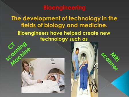 Bioengineering The development of technology in the fields of biology and medicine. Bioengineers have helped create new technology such as CT scanning.