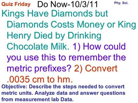 Do Now-10/3/11 Kings Have Diamonds but Diamonds Costs Money or King Henry Died by Drinking Chocolate Milk. 1) How could you use this to remember the metric.