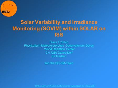 NASA-JAXA-CSA-ESA 'Incr16' Science Symposium, 11-12 Sep 2007 Solar Variability and Irradiance Monitoring (SOVIM) within SOLAR on ISS Claus Fröhlich Physikalisch-Meteorologisches.