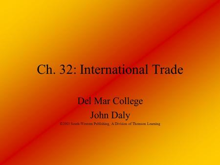 Ch. 32: International Trade Del Mar College John Daly ©2003 South-Western Publishing, A Division of Thomson Learning.