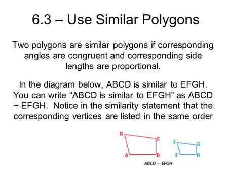 6.3 – Use Similar Polygons Two polygons are similar polygons if corresponding angles are congruent and corresponding side lengths are proportional. In.