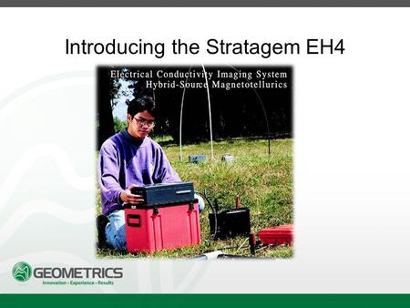 Introducing the Stratagem EH4. Stratagem EH4 Hybrid-Source Magnetotellurics Frequency range of 10 Hz to 90k Hz Approx. depth of investigation from 5m.